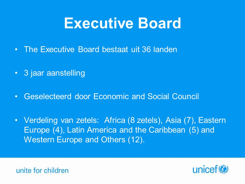 Executive Board •The Executive Board bestaat uit 36 landen •3 jaar aanstelling •Geselecteerd door Economic and Social Council •Verdeling van zetels: A