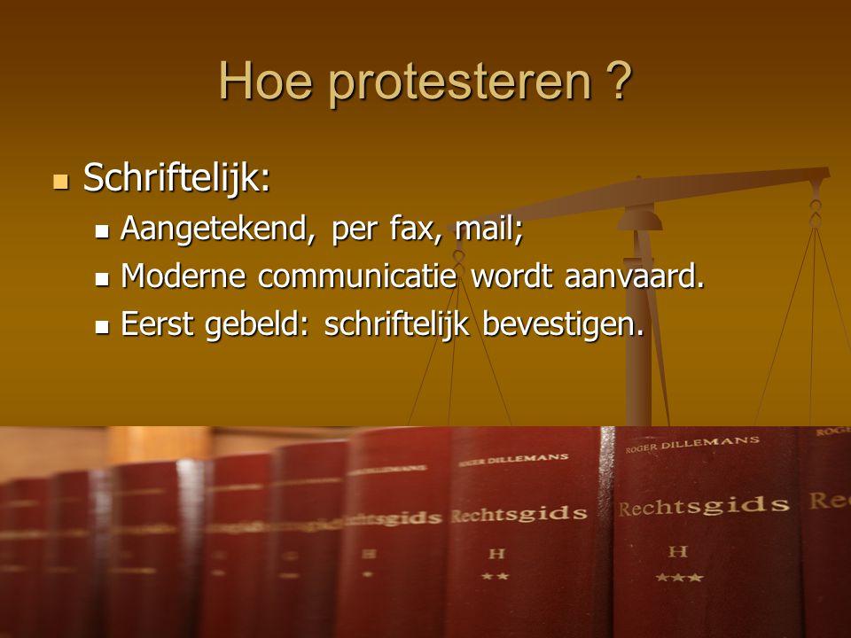 Hoe protesteren ?  Schriftelijk:  Aangetekend, per fax, mail;  Moderne communicatie wordt aanvaard.  Eerst gebeld: schriftelijk bevestigen.