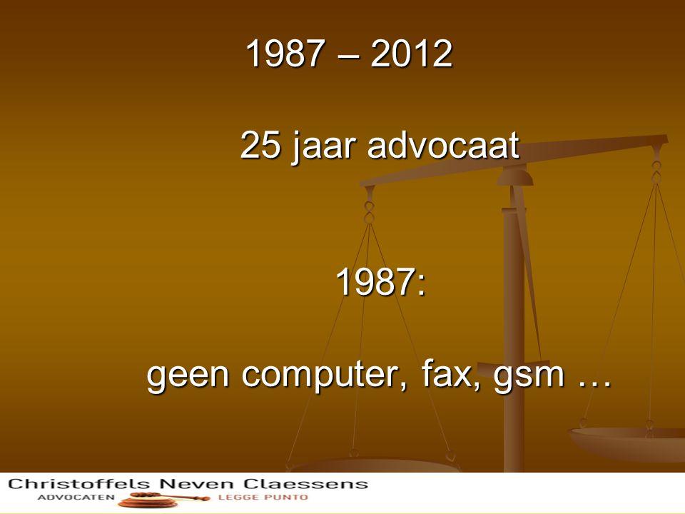 1987 – 2012 25 jaar advocaat 1987: geen computer, fax, gsm …