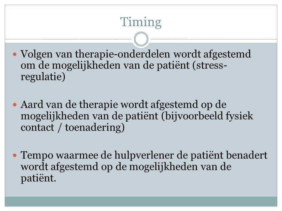 Timing  Volgen van therapie-onderdelen wordt afgestemd om de mogelijkheden van de patiënt (stress- regulatie)  Aard van de therapie wordt afgestemd op de mogelijkheden van de patiënt (bijvoorbeeld fysiek contact / toenadering)  Tempo waarmee de hulpverlener de patiënt benadert wordt afgestemd op de mogelijkheden van de patiënt.