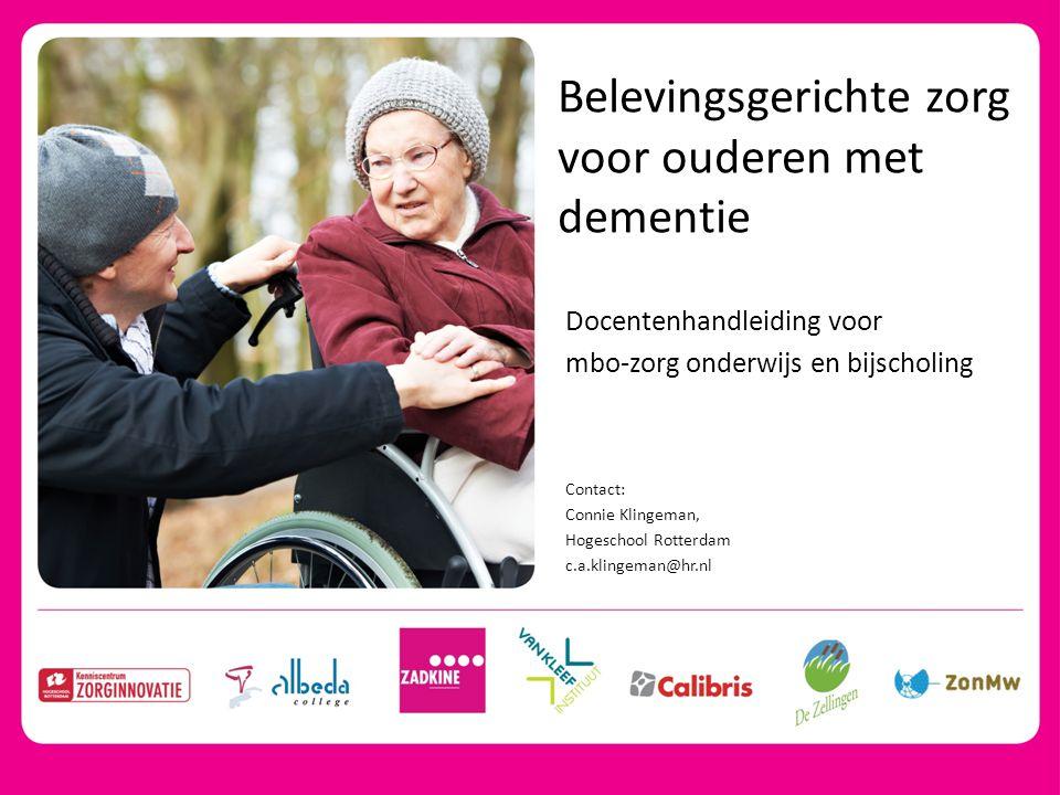 Belevingsgerichte zorg voor ouderen met dementie Docentenhandleiding voor mbo-zorg onderwijs en bijscholing Contact: Connie Klingeman, Hogeschool Rott