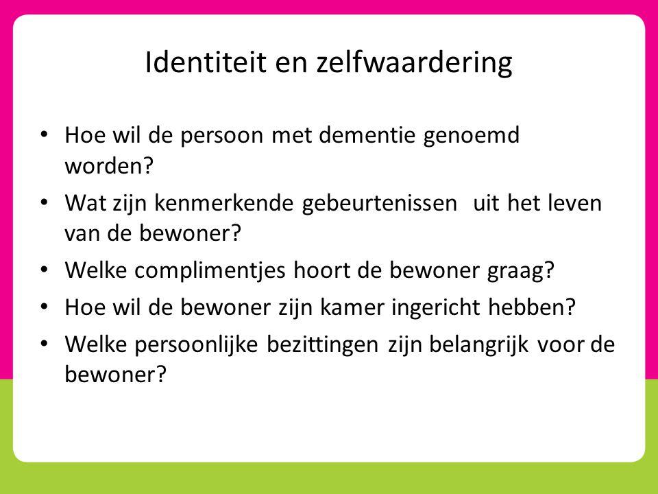 Identiteit en zelfwaardering • Hoe wil de persoon met dementie genoemd worden? • Wat zijn kenmerkende gebeurtenissen uit het leven van de bewoner? • W