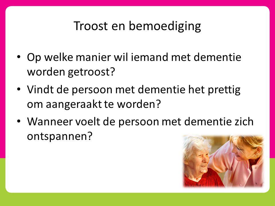 Troost en bemoediging • Op welke manier wil iemand met dementie worden getroost? • Vindt de persoon met dementie het prettig om aangeraakt te worden?