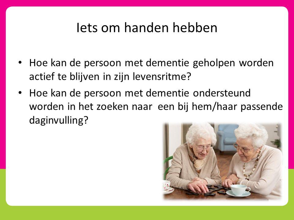 Iets om handen hebben • Hoe kan de persoon met dementie geholpen worden actief te blijven in zijn levensritme? • Hoe kan de persoon met dementie onder