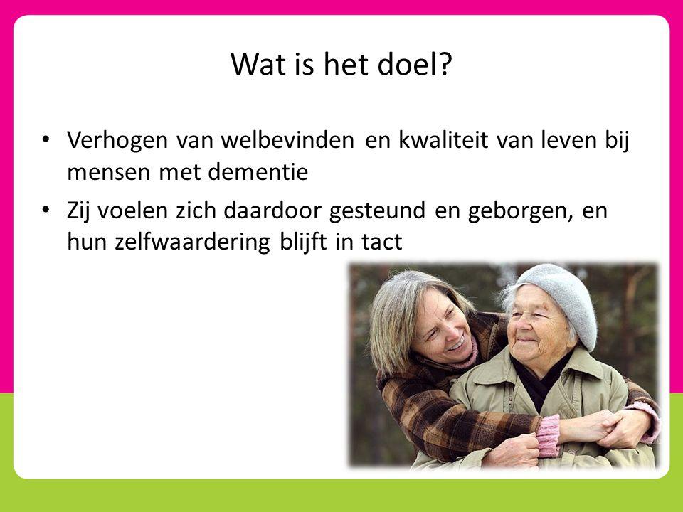 Wat is het doel? • Verhogen van welbevinden en kwaliteit van leven bij mensen met dementie • Zij voelen zich daardoor gesteund en geborgen, en hun zel