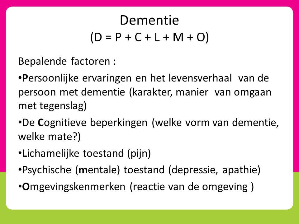 Dementie (D = P + C + L + M + O) Bepalende factoren : • Persoonlijke ervaringen en het levensverhaal van de persoon met dementie (karakter, manier van