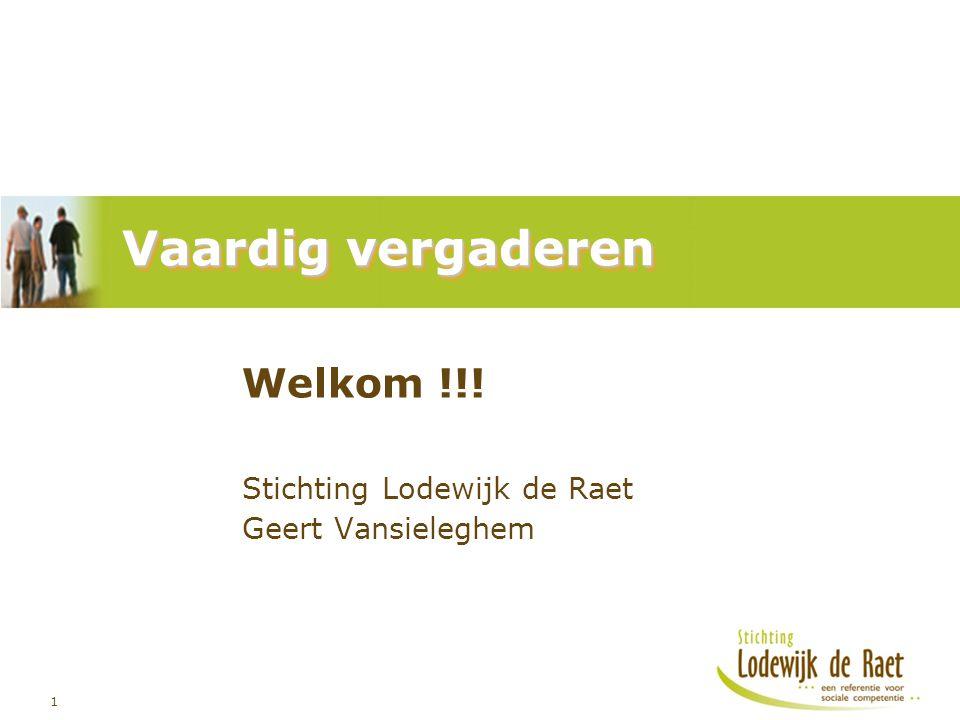 1 Vaardig vergaderen Welkom !!! Stichting Lodewijk de Raet Geert Vansieleghem