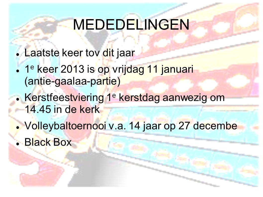 MEDEDELINGEN  Laatste keer tov dit jaar  1 e keer 2013 is op vrijdag 11 januari (antie-gaalaa-partie)  Kerstfeestviering 1 e kerstdag aanwezig om 14.45 in de kerk  Volleybaltoernooi v.a.