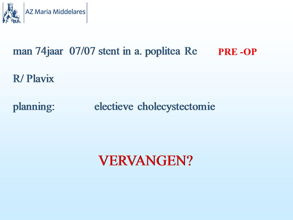 man 74jaar 07/07 stent in a.poplitea Re R/ Plavix planning: electieve cholecystectomie VERVANGEN.