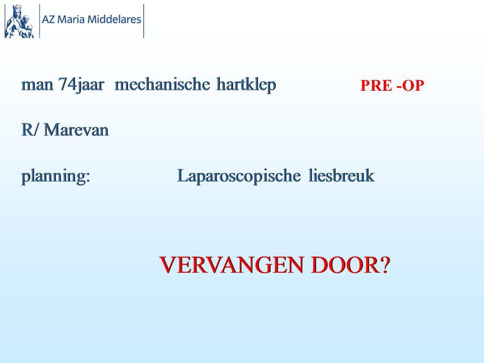 man 74jaar mechanische hartklep R/ Marevan planning: Laparoscopische liesbreuk VERVANGEN DOOR.