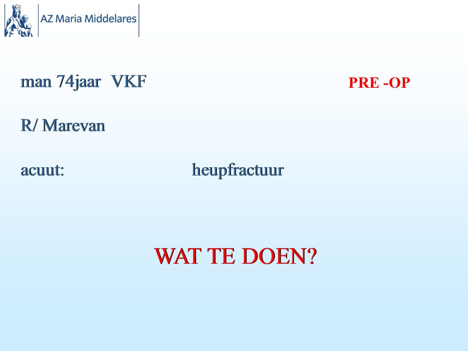 man 74jaar VKF R/ Marevan acuut: heupfractuur WAT TE DOEN? PRE -OP