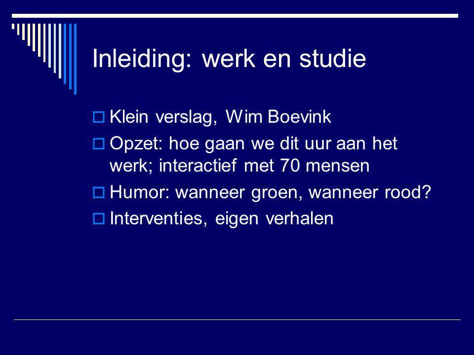 Inleiding: werk en studie  Klein verslag, Wim Boevink  Opzet: hoe gaan we dit uur aan het werk; interactief met 70 mensen  Humor: wanneer groen, wa