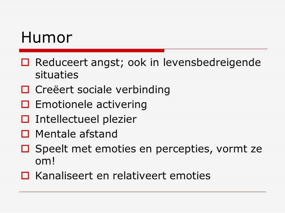 Humor  Reduceert angst; ook in levensbedreigende situaties  Creëert sociale verbinding  Emotionele activering  Intellectueel plezier  Mentale afs