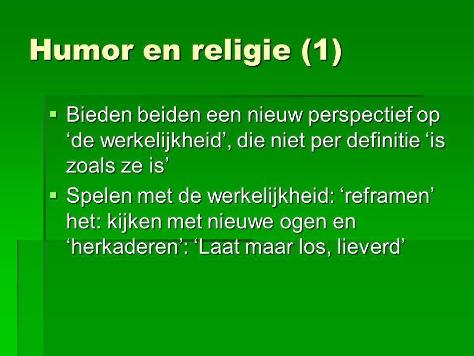 Humor en religie (1)  Bieden beiden een nieuw perspectief op 'de werkelijkheid', die niet per definitie 'is zoals ze is'  Spelen met de werkelijkhei