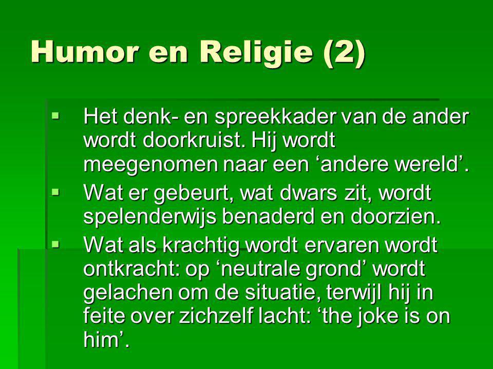 Humor en Religie (2)  Het denk- en spreekkader van de ander wordt doorkruist. Hij wordt meegenomen naar een 'andere wereld'.  Wat er gebeurt, wat dw