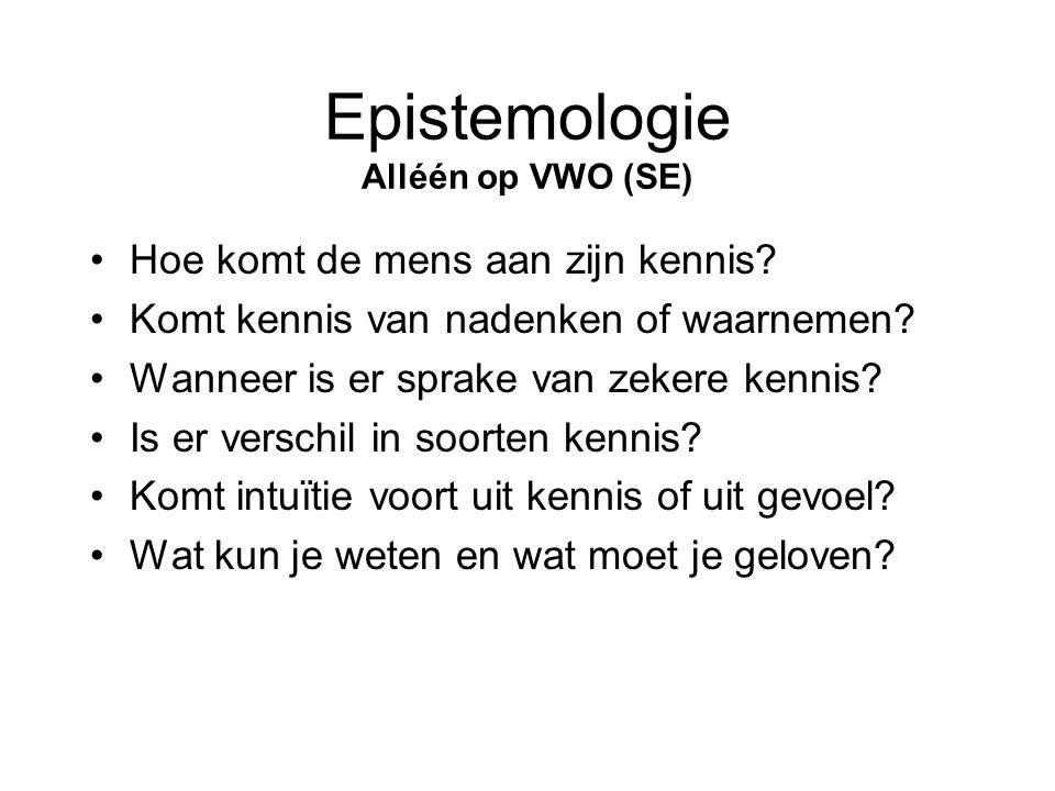 Epistemologie Alléén op VWO (SE) •Hoe komt de mens aan zijn kennis? •Komt kennis van nadenken of waarnemen? •Wanneer is er sprake van zekere kennis? •