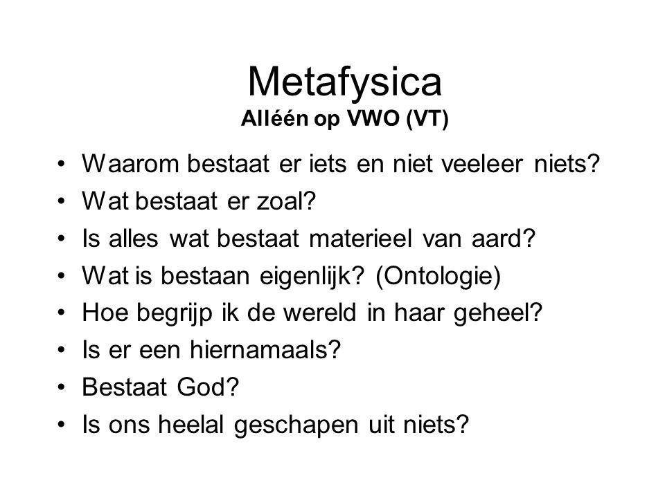 Metafysica Alléén op VWO (VT) •Waarom bestaat er iets en niet veeleer niets? •Wat bestaat er zoal? •Is alles wat bestaat materieel van aard? •Wat is b