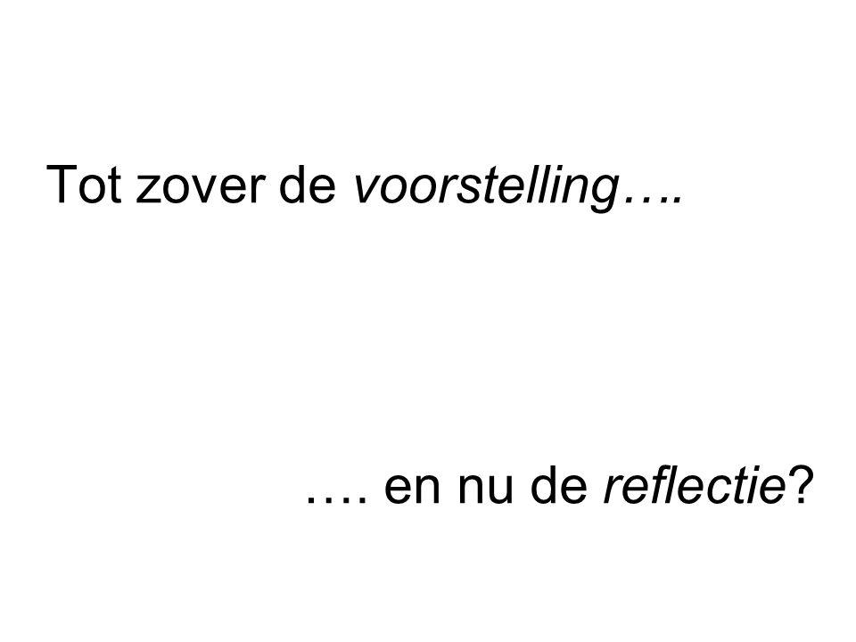 Tot zover de voorstelling…. …. en nu de reflectie?