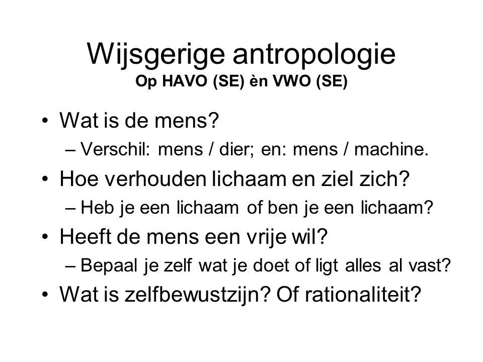 Wijsgerige antropologie Op HAVO (SE) èn VWO (SE) •Wat is de mens? –Verschil: mens / dier; en: mens / machine. •Hoe verhouden lichaam en ziel zich? –He