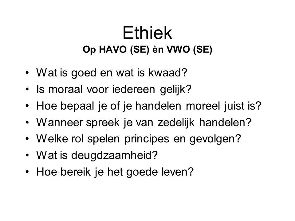 Ethiek Op HAVO (SE) èn VWO (SE) •Wat is goed en wat is kwaad? •Is moraal voor iedereen gelijk? •Hoe bepaal je of je handelen moreel juist is? •Wanneer