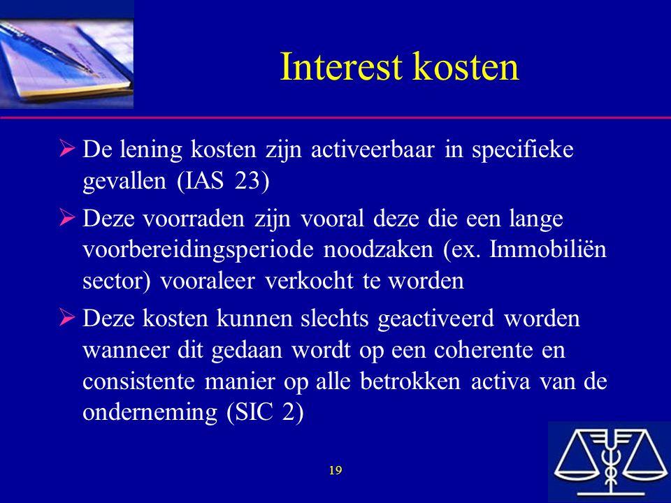 19 Interest kosten  De lening kosten zijn activeerbaar in specifieke gevallen (IAS 23)  Deze voorraden zijn vooral deze die een lange voorbereidings