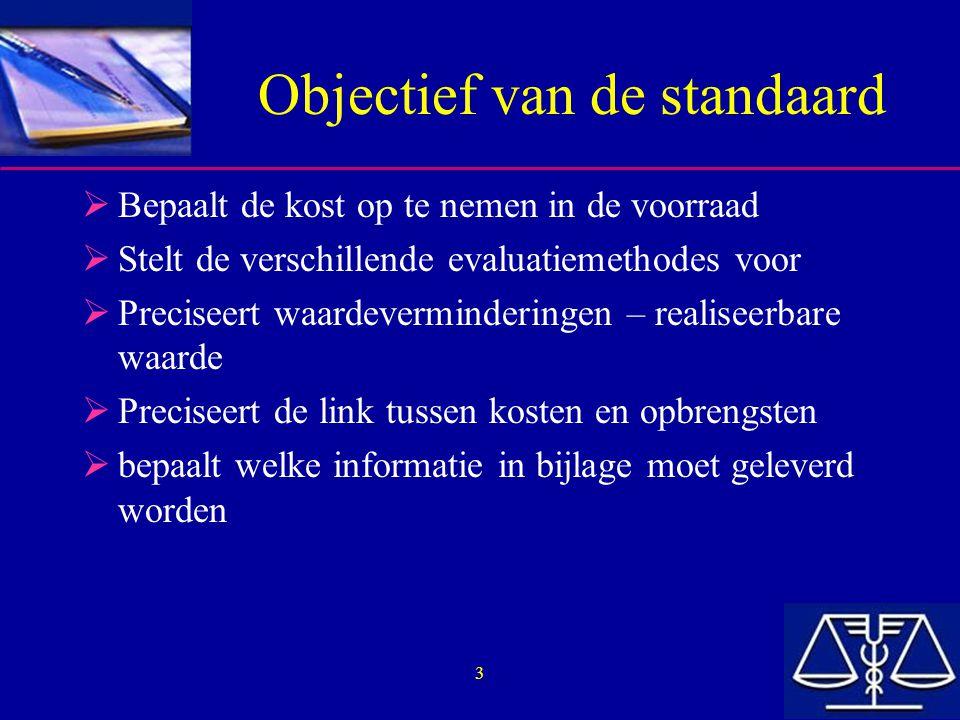 3 Objectief van de standaard  Bepaalt de kost op te nemen in de voorraad  Stelt de verschillende evaluatiemethodes voor  Preciseert waardeverminder