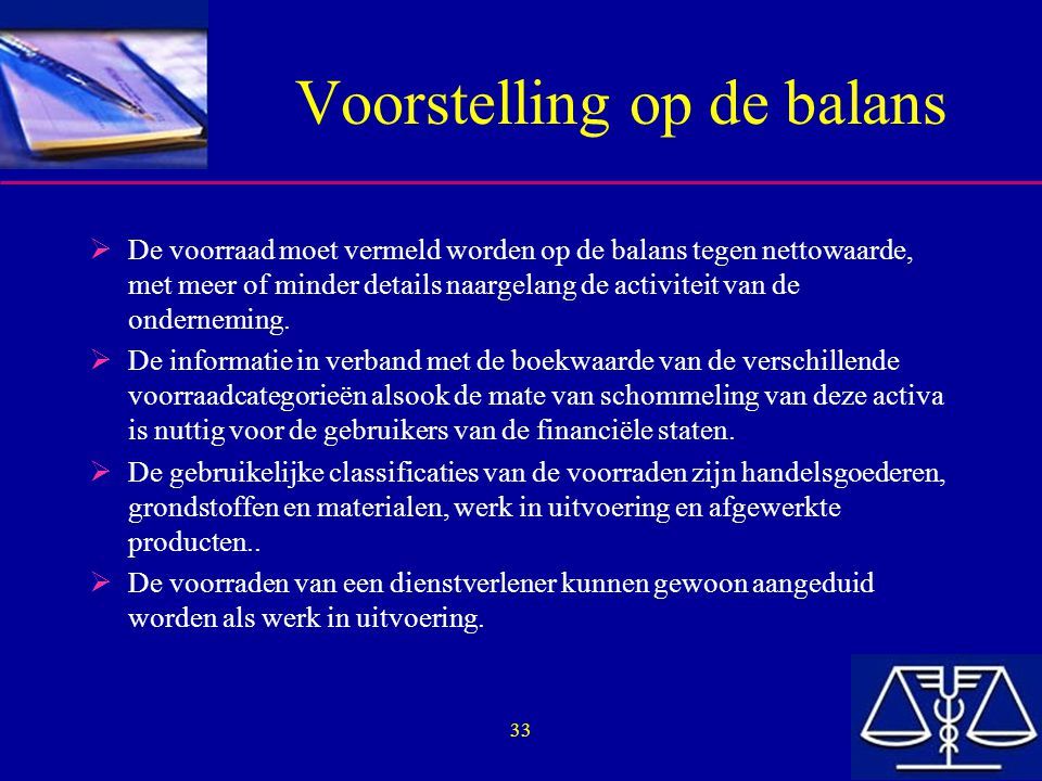 33 Voorstelling op de balans  De voorraad moet vermeld worden op de balans tegen nettowaarde, met meer of minder details naargelang de activiteit van