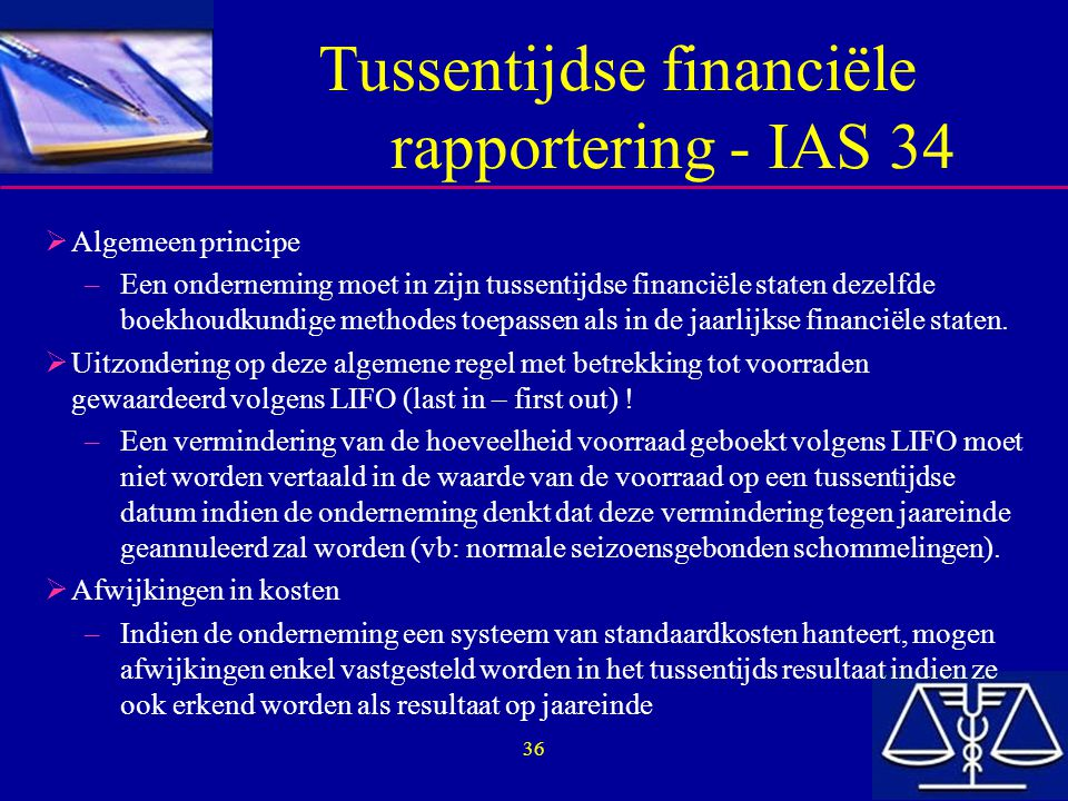 36 Tussentijdse financiële rapportering - IAS 34  Algemeen principe –Een onderneming moet in zijn tussentijdse financiële staten dezelfde boekhoudkun