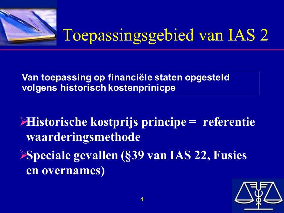 4 Toepassingsgebied van IAS 2  Historische kostprijs principe = referentie waarderingsmethode  Speciale gevallen (§39 van IAS 22, Fusies en overname