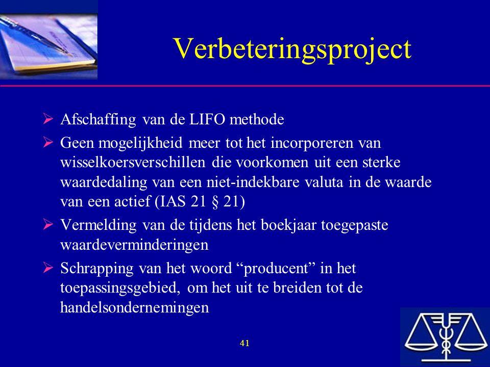 41 Verbeteringsproject  Afschaffing van de LIFO methode  Geen mogelijkheid meer tot het incorporeren van wisselkoersverschillen die voorkomen uit ee