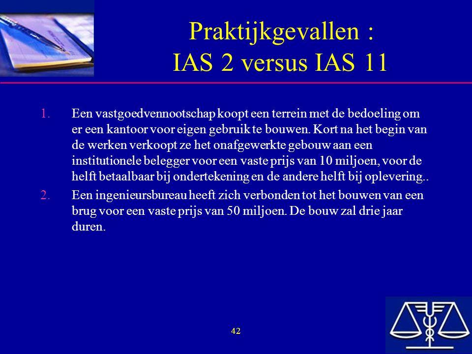 42 Praktijkgevallen : IAS 2 versus IAS 11 1.Een vastgoedvennootschap koopt een terrein met de bedoeling om er een kantoor voor eigen gebruik te bouwen