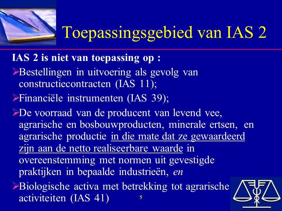 5 Toepassingsgebied van IAS 2 IAS 2 is niet van toepassing op :  Bestellingen in uitvoering als gevolg van constructiecontracten (IAS 11);  Financië