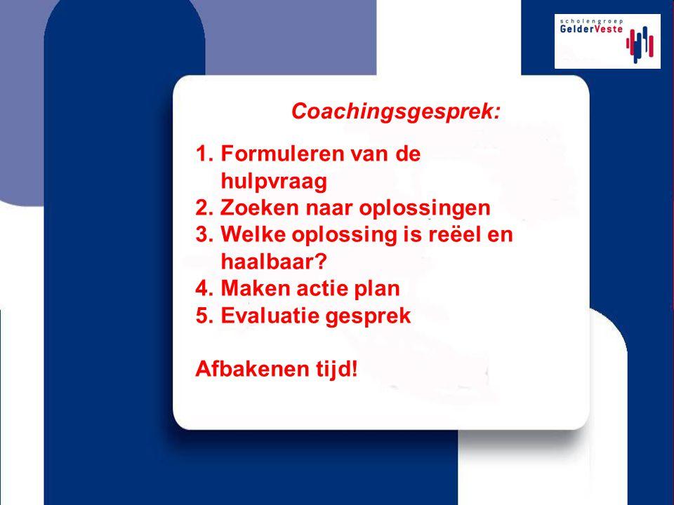Coachingsgesprek: 1.Formuleren van de hulpvraag 2.Zoeken naar oplossingen 3.Welke oplossing is reëel en haalbaar? 4.Maken actie plan 5.Evaluatie gespr