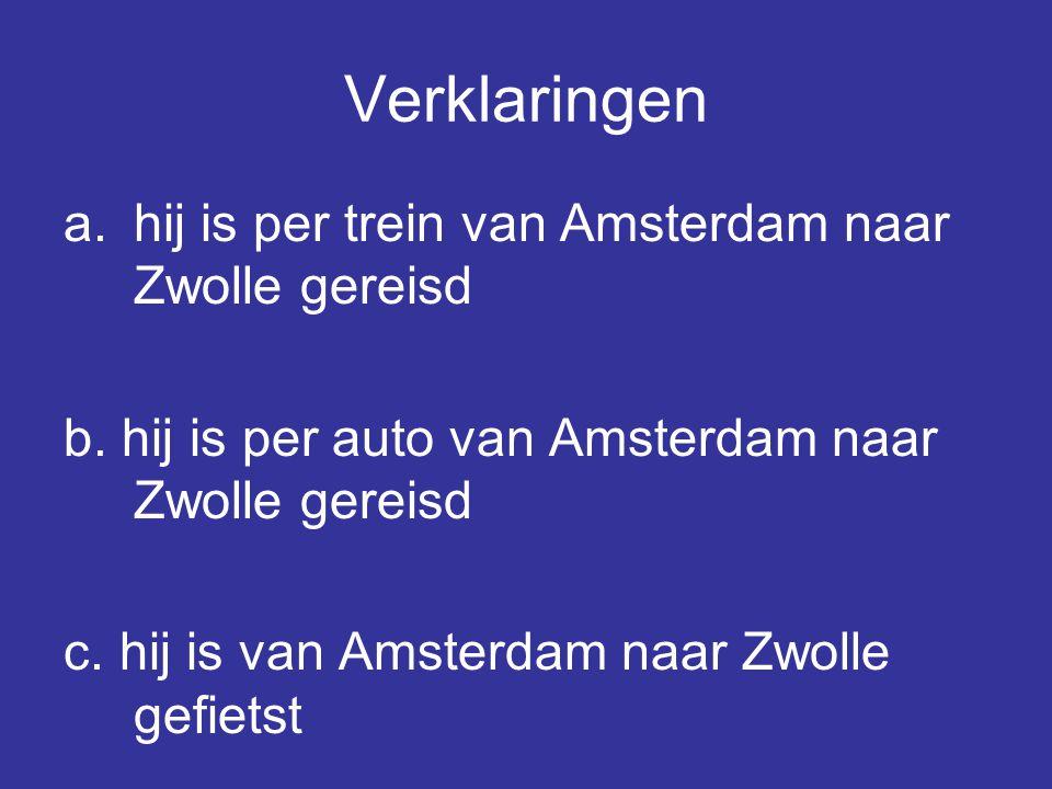 Verklaringen a.hij is per trein van Amsterdam naar Zwolle gereisd b. hij is per auto van Amsterdam naar Zwolle gereisd c. hij is van Amsterdam naar Zw