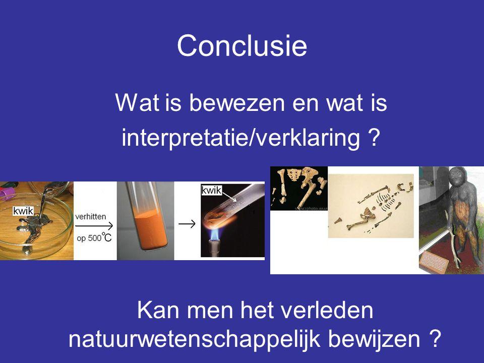 Conclusie Wat is bewezen en wat is interpretatie/verklaring ? Kan men het verleden natuurwetenschappelijk bewijzen ?