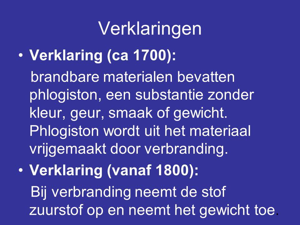 Verklaringen •Verklaring (ca 1700): brandbare materialen bevatten phlogiston, een substantie zonder kleur, geur, smaak of gewicht. Phlogiston wordt ui