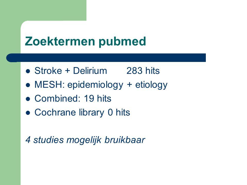 Zoektermen pubmed  Stroke + Delirium 283 hits  MESH: epidemiology + etiology  Combined: 19 hits  Cochrane library 0 hits 4 studies mogelijk bruikbaar