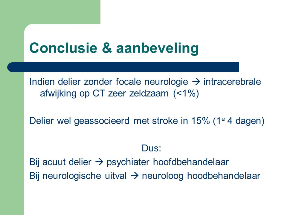 Conclusie & aanbeveling Indien delier zonder focale neurologie  intracerebrale afwijking op CT zeer zeldzaam (<1%) Delier wel geassocieerd met stroke in 15% (1 e 4 dagen) Dus: Bij acuut delier  psychiater hoofdbehandelaar Bij neurologische uitval  neuroloog hoodbehandelaar