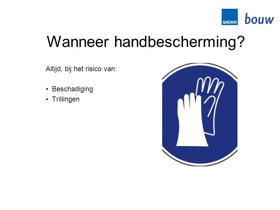 Wanneer handbescherming? Altijd, bij het risico van: • Beschadiging • Trillingen