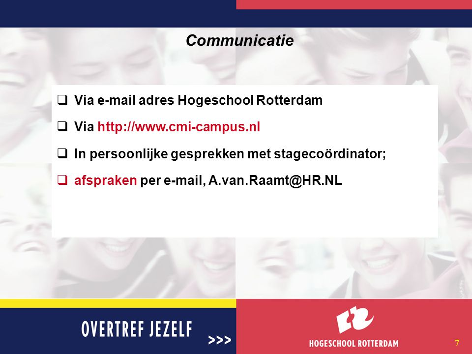 7 Communicatie  Via e-mail adres Hogeschool Rotterdam  Via http://www.cmi-campus.nl  In persoonlijke gesprekken met stagecoördinator;  afspraken per e-mail, A.van.Raamt@HR.NL