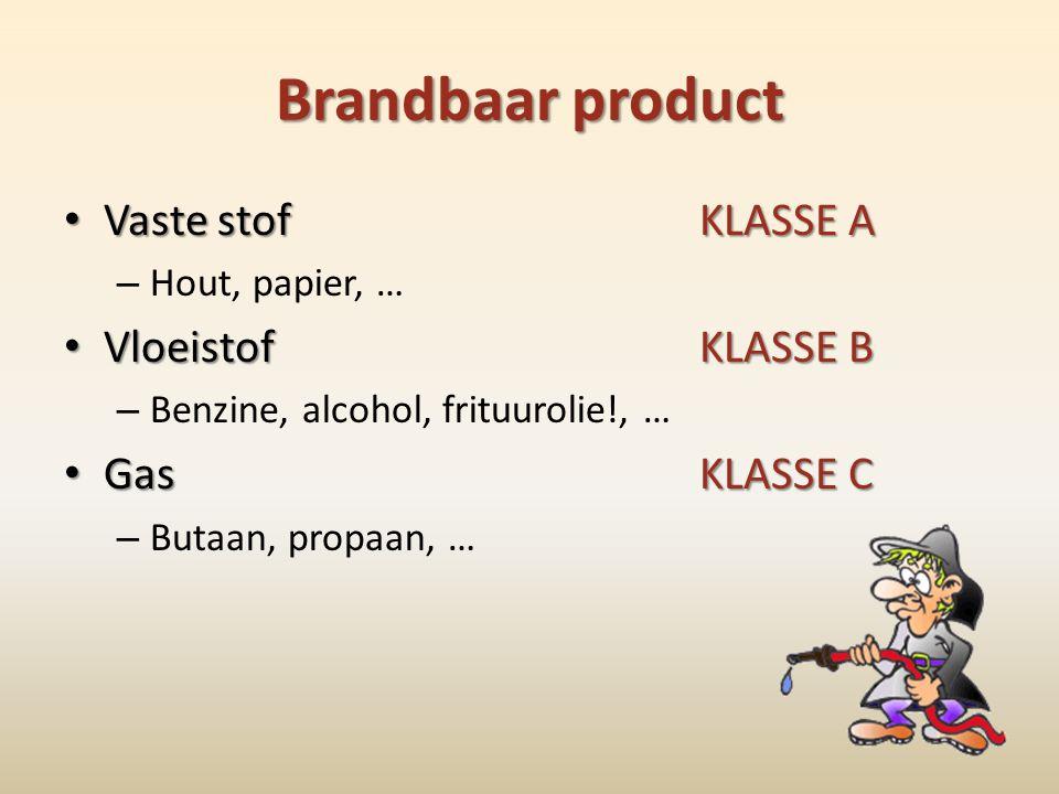 Brandbaar product • Vaste stofKLASSE A – Hout, papier, … • VloeistofKLASSE B – Benzine, alcohol, frituurolie!, … • GasKLASSE C – Butaan, propaan, …