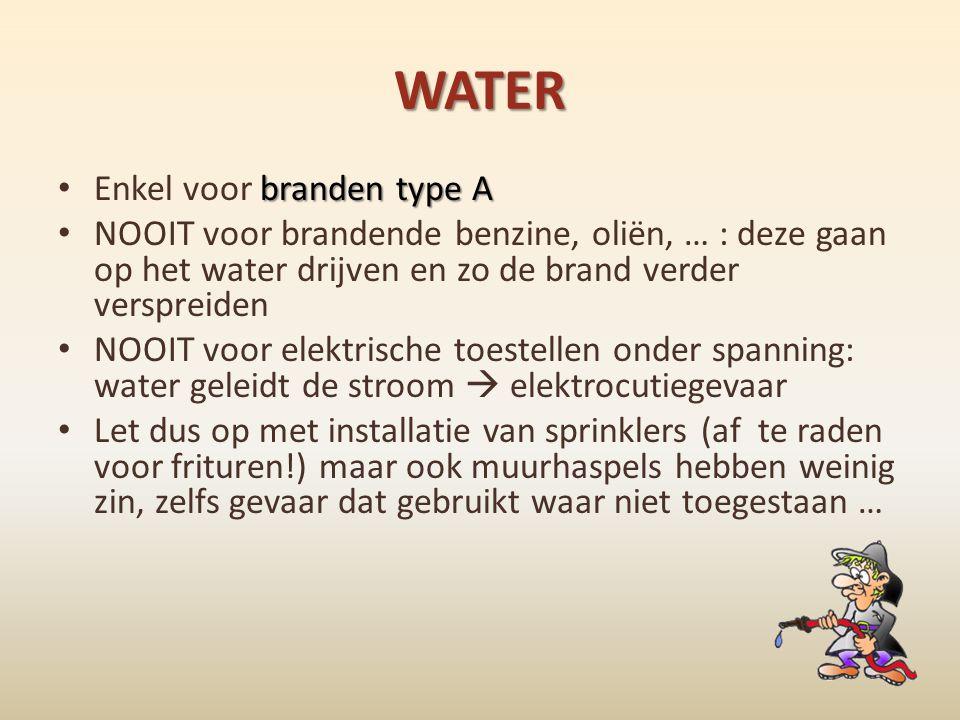 WATER branden type A • Enkel voor branden type A • NOOIT voor brandende benzine, oliën, … : deze gaan op het water drijven en zo de brand verder versp