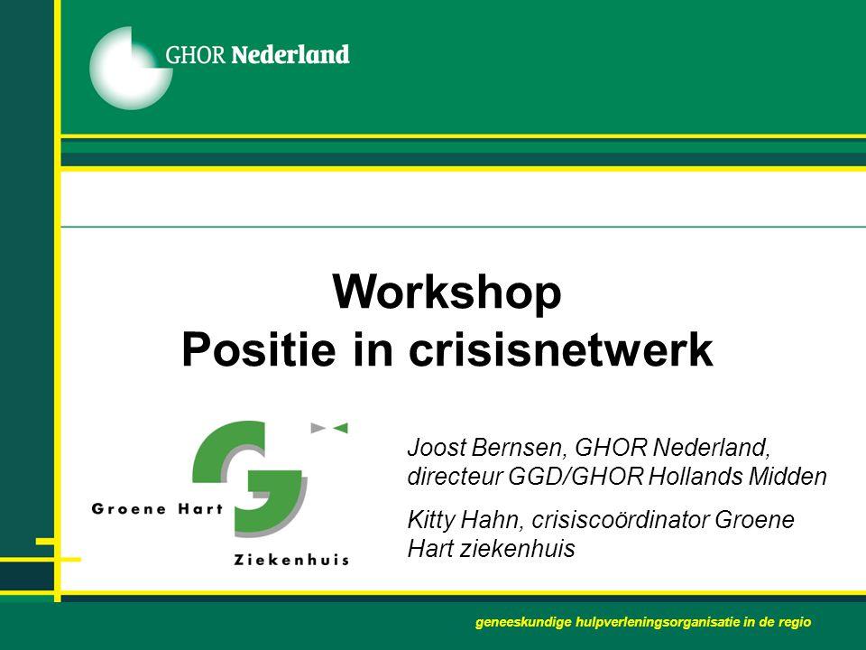 Workshop Positie in crisisnetwerk Joost Bernsen, GHOR Nederland, directeur GGD/GHOR Hollands Midden Kitty Hahn, crisiscoördinator Groene Hart ziekenhu