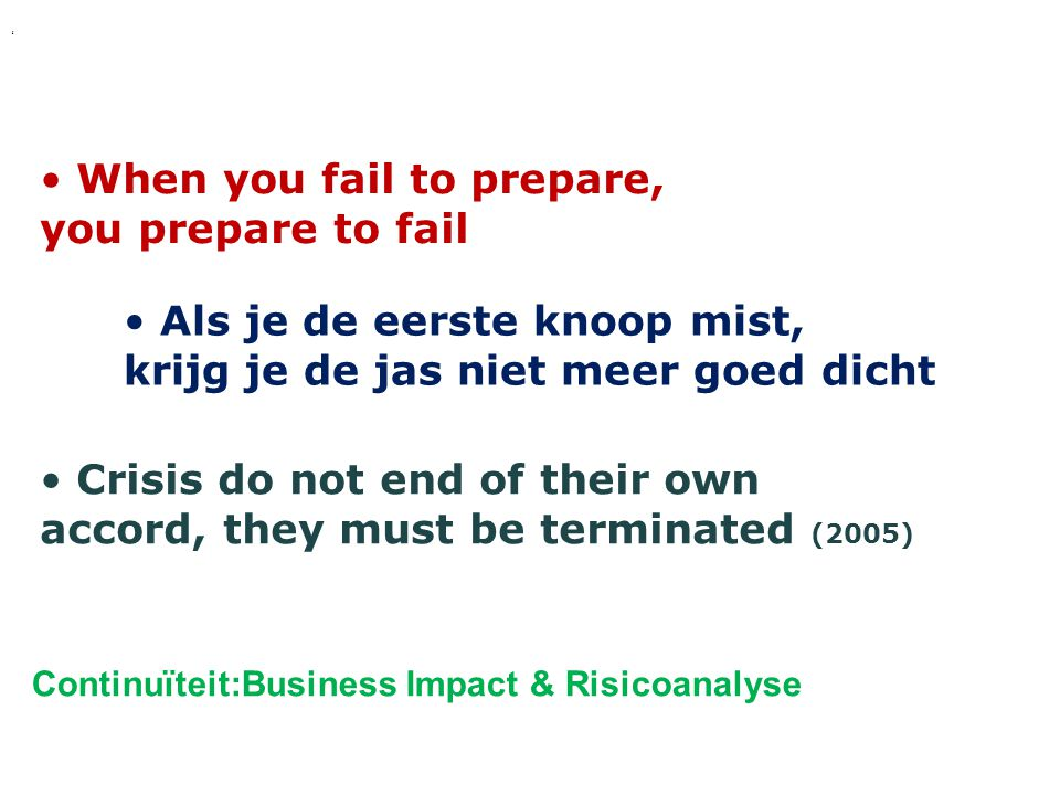' Continuïteit:Business Impact & Risicoanalyse • When you fail to prepare, you prepare to fail • Als je de eerste knoop mist, krijg je de jas niet meer goed dicht • Crisis do not end of their own accord, they must be terminated (2005)