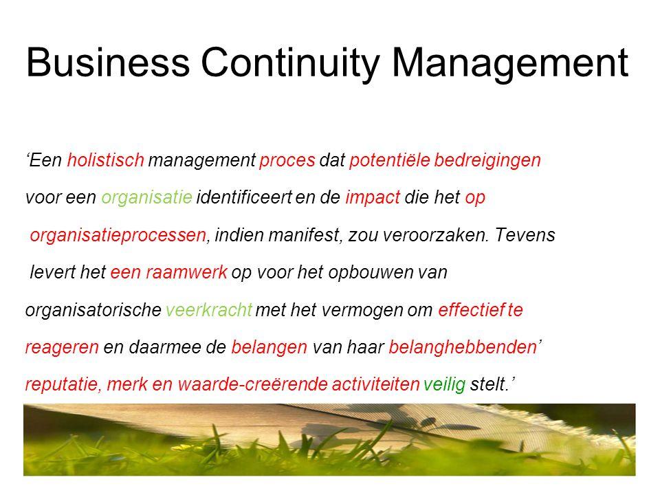 Business Continuity Management 'Een holistisch management proces dat potentiële bedreigingen voor een organisatie identificeert en de impact die het o