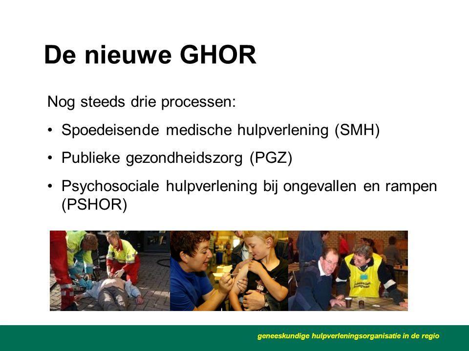 De nieuwe GHOR Nog steeds drie processen: •Spoedeisende medische hulpverlening (SMH) •Publieke gezondheidszorg (PGZ) •Psychosociale hulpverlening bij