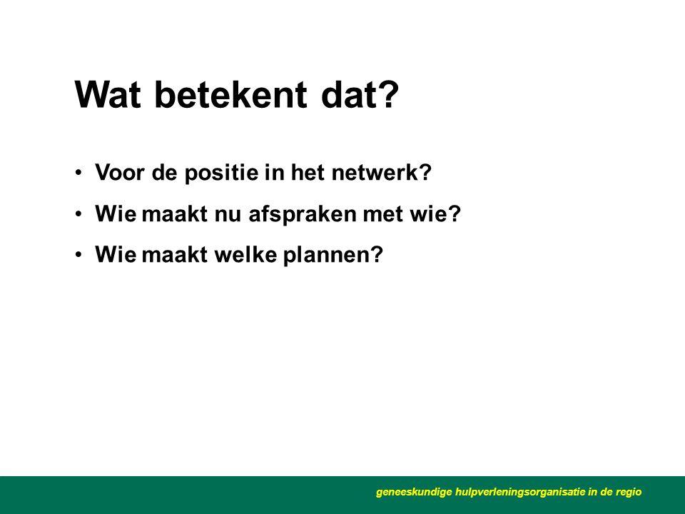 •Voor de positie in het netwerk? •Wie maakt nu afspraken met wie? •Wie maakt welke plannen? geneeskundige hulpverleningsorganisatie in de regio Wat be