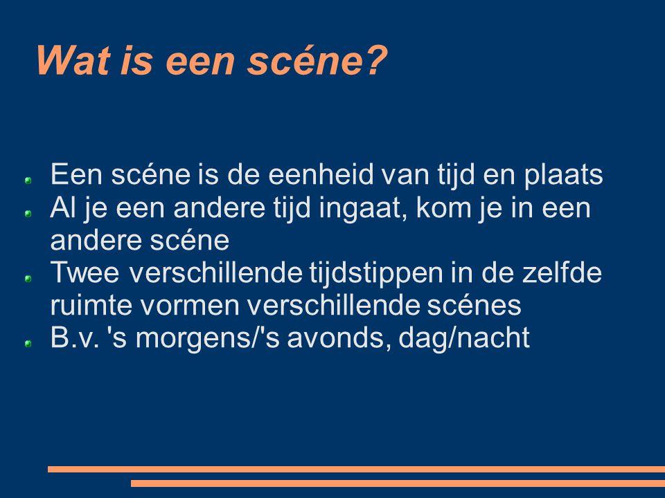 Wat is een scéne? Een scéne is de eenheid van tijd en plaats Al je een andere tijd ingaat, kom je in een andere scéne Twee verschillende tijdstippen i
