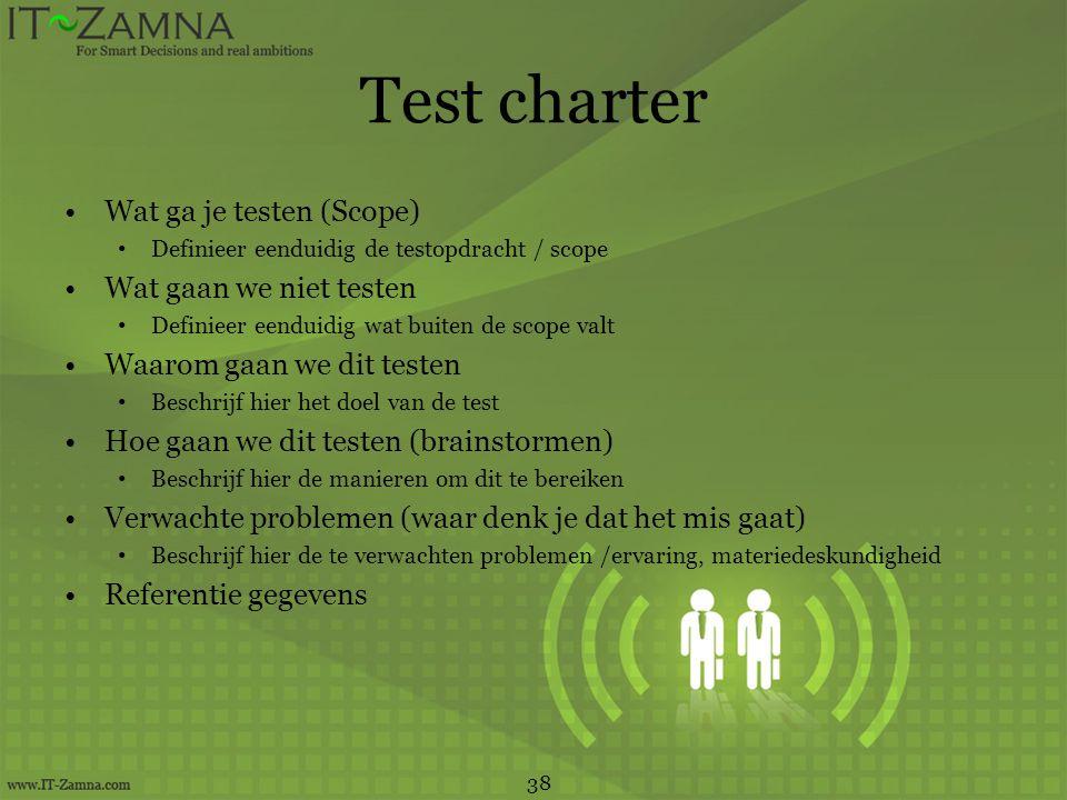 Test charter •Wat ga je testen (Scope) • Definieer eenduidig de testopdracht / scope •Wat gaan we niet testen • Definieer eenduidig wat buiten de scop