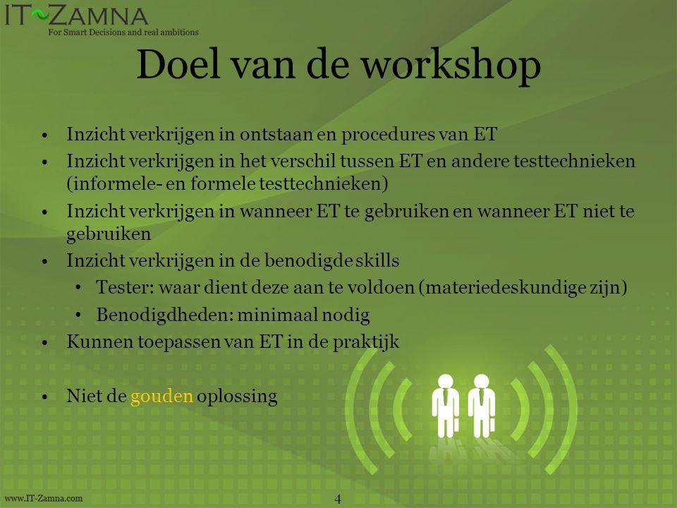 Doel van de workshop •Inzicht verkrijgen in ontstaan en procedures van ET •Inzicht verkrijgen in het verschil tussen ET en andere testtechnieken (info